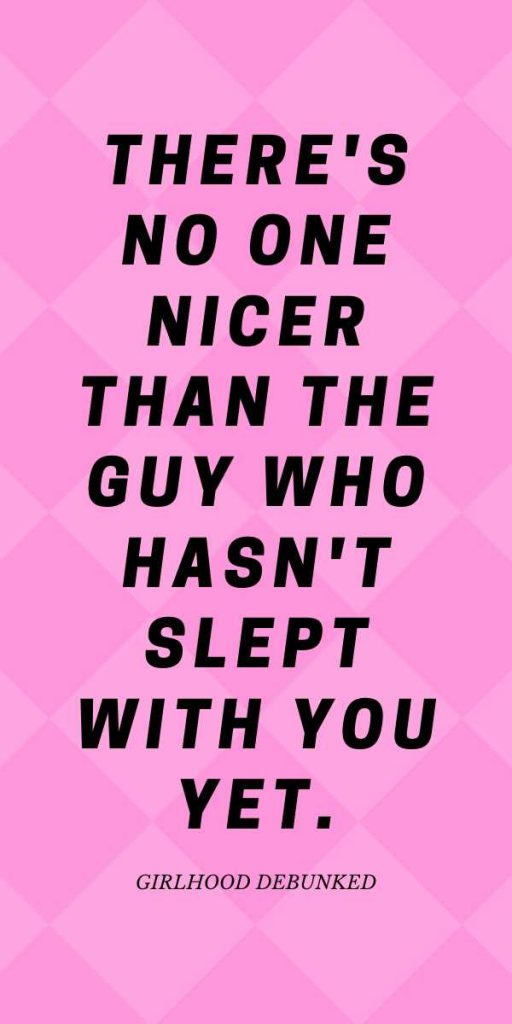There's no one nicer than the guy who hasn't slept with you yet.