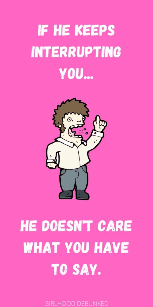 If he keeps interrupting you, he doesn't care what you have to say.